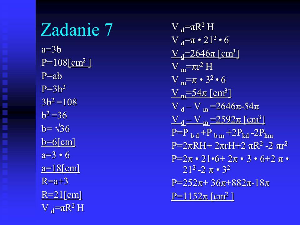 Zadanie 7 V d=πR2 H V d=π • 212 • 6 V d=2646π [cm3] V m=πr2 H a=3b